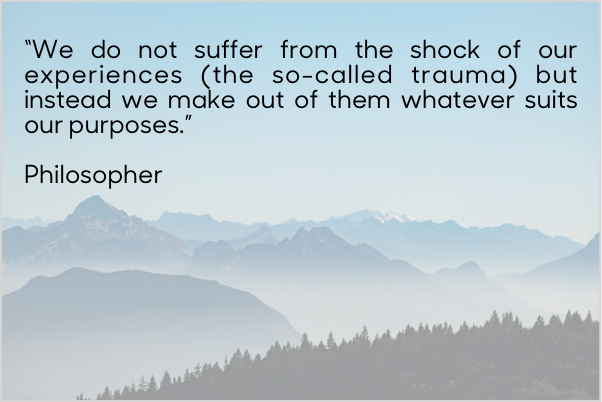 """Quote: """"We do not suffer from the shock of our experiences (the so-called trauma) but instead we make out of them whatever suits our purposes."""""""